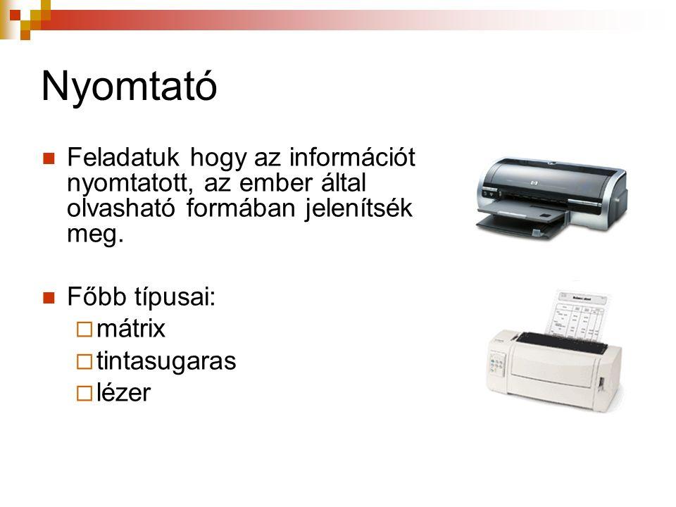 Nyomtató Feladatuk hogy az információt nyomtatott, az ember által olvasható formában jelenítsék meg.