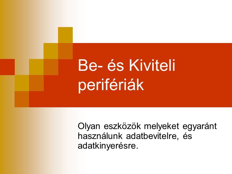 Be- és Kiviteli perifériák Olyan eszközök melyeket egyaránt használunk adatbevitelre, és adatkinyerésre.