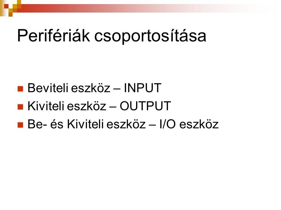 Perifériák csoportosítása Beviteli eszköz – INPUT Kiviteli eszköz – OUTPUT Be- és Kiviteli eszköz – I/O eszköz