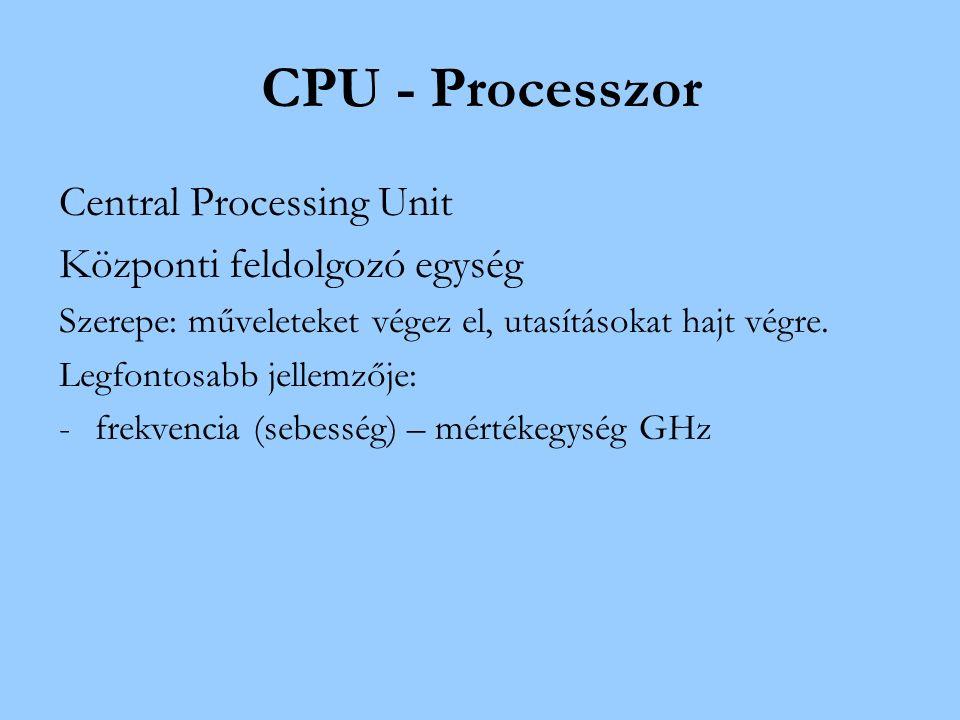 CPU - Processzor Central Processing Unit Központi feldolgozó egység Szerepe: műveleteket végez el, utasításokat hajt végre.