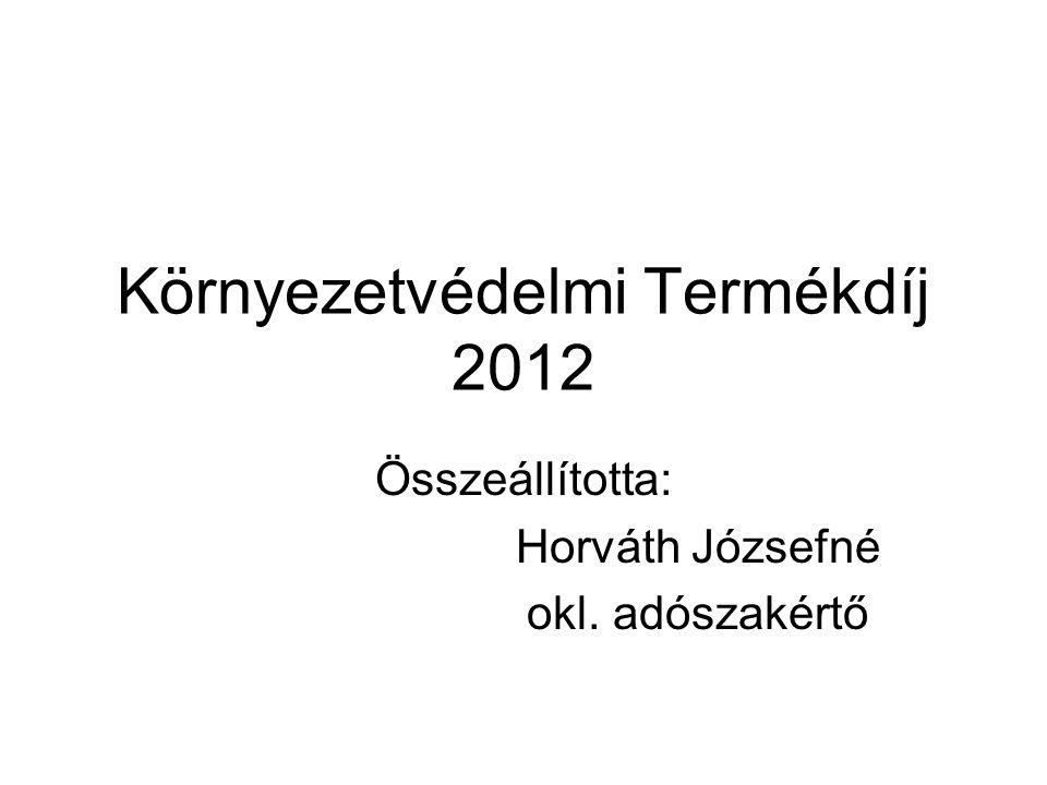 Környezetvédelmi Termékdíj 2012 Összeállította: Horváth Józsefné okl. adószakértő