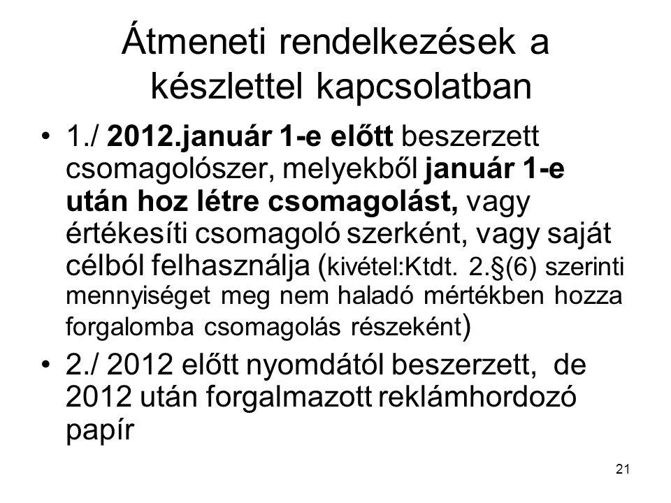 21 Átmeneti rendelkezések a készlettel kapcsolatban 1./ 2012.január 1-e előtt beszerzett csomagolószer, melyekből január 1-e után hoz létre csomagolást, vagy értékesíti csomagoló szerként, vagy saját célból felhasználja ( kivétel:Ktdt.