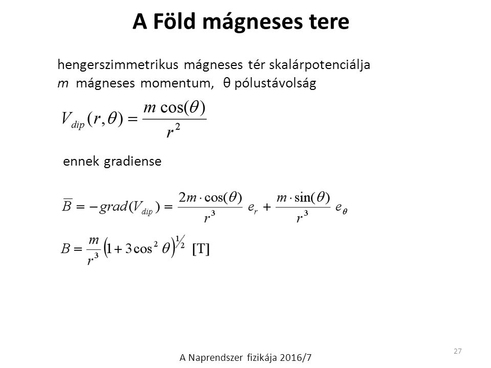 hengerszimmetrikus mágneses tér skalárpotenciálja m mágneses momentum, θ pólustávolság ennek gradiense 27 A Naprendszer fizikája 2016/7 A Föld mágnese