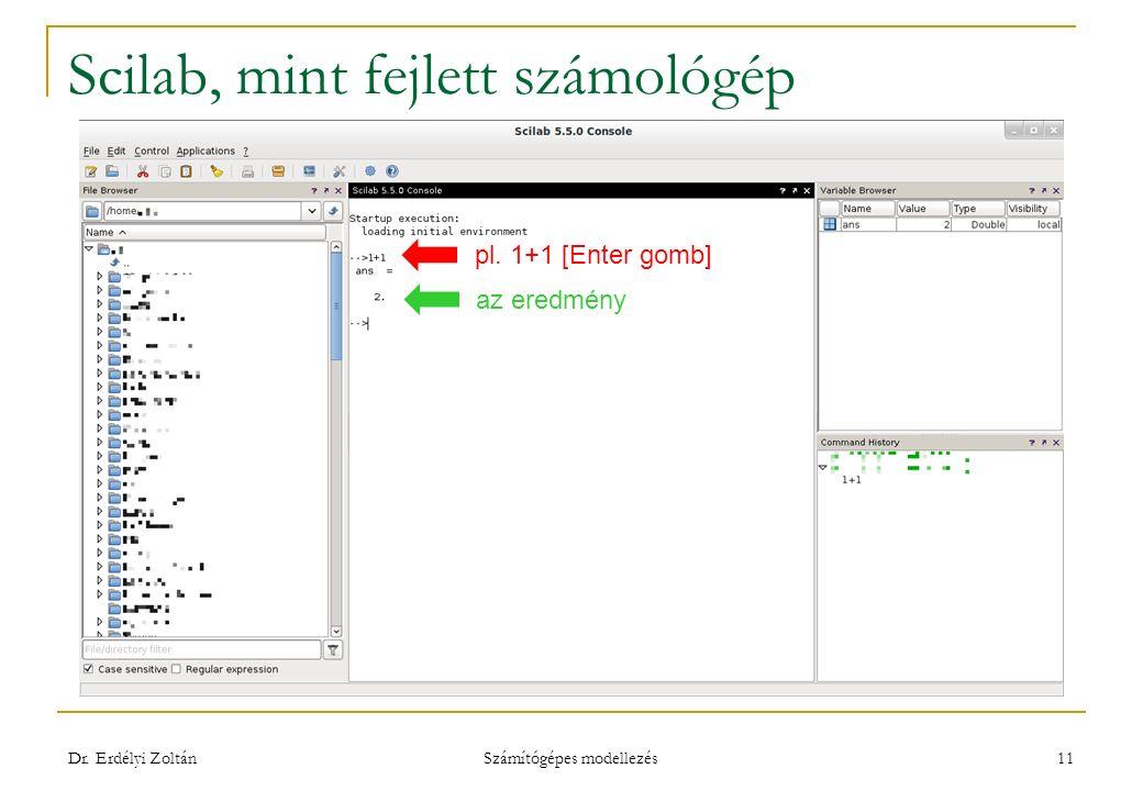 Scilab, mint fejlett számológép Dr. Erdélyi Zoltán Számítógépes modellezés 11 pl. 1+1 [Enter gomb] az eredmény