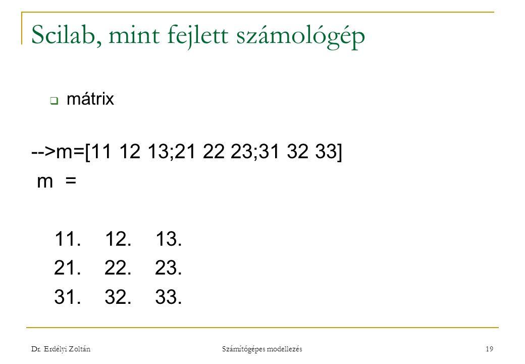 Scilab, mint fejlett számológép  mátrix -->m=[11 12 13;21 22 23;31 32 33] m = 11. 12. 13. 21. 22. 23. 31. 32. 33. Dr. Erdélyi Zoltán Számítógépes mod