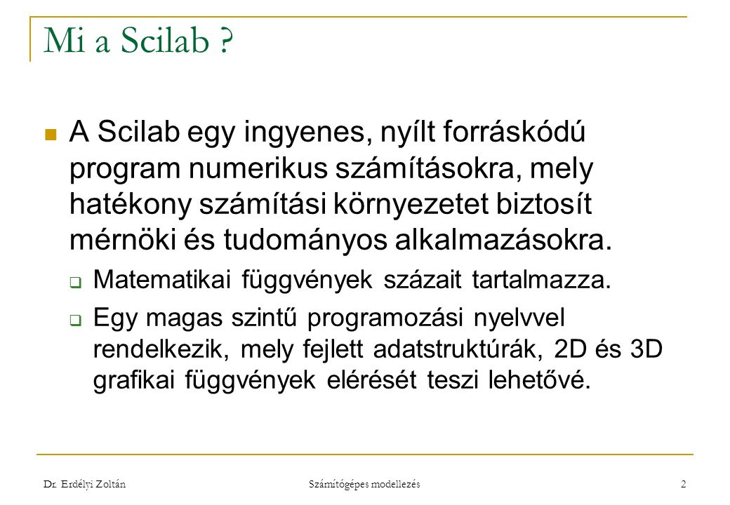 Mi a Scilab ? A Scilab egy ingyenes, nyílt forráskódú program numerikus számításokra, mely hatékony számítási környezetet biztosít mérnöki és tudomány