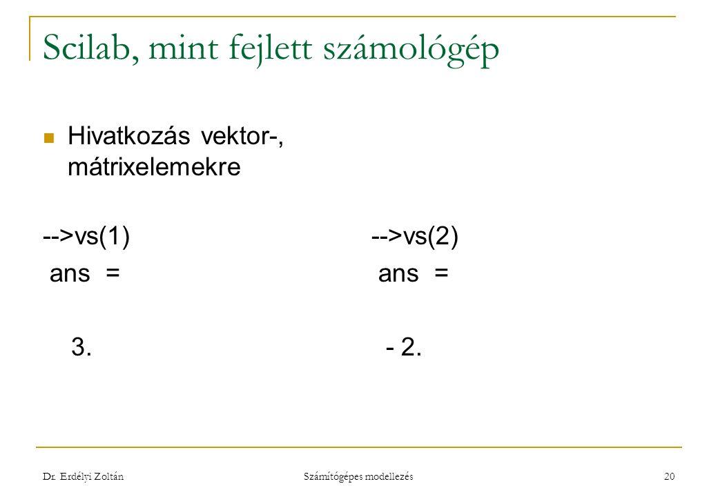 Scilab, mint fejlett számológép Hivatkozás vektor-, mátrixelemekre -->vs(1) ans = 3. -->vs(2) ans = - 2. Dr. Erdélyi Zoltán Számítógépes modellezés 20