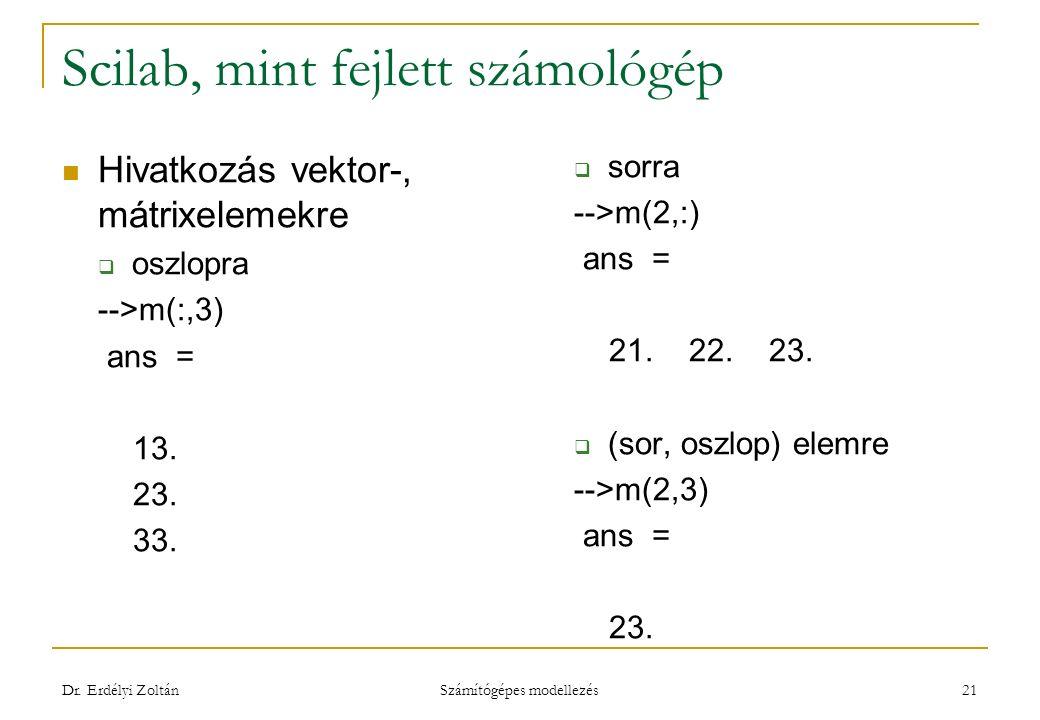 Scilab, mint fejlett számológép Hivatkozás vektor-, mátrixelemekre  oszlopra -->m(:,3) ans = 13. 23. 33.  sorra -->m(2,:) ans = 21. 22. 23.  (sor,