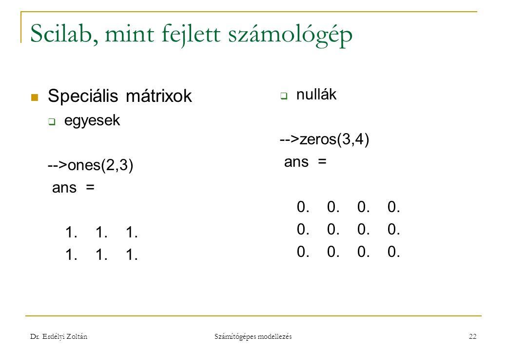 Scilab, mint fejlett számológép Speciális mátrixok  egyesek -->ones(2,3) ans = 1. 1. 1.  nullák -->zeros(3,4) ans = 0. 0. 0. 0. Dr. Erdélyi Zoltán S