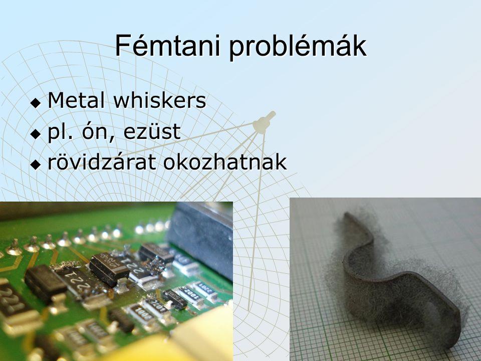 Fémtani problémák  Metal whiskers  pl. ón, ezüst  rövidzárat okozhatnak