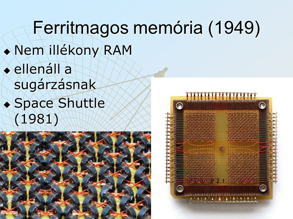 Ferritmagos memória (1949)  Nem illékony RAM  ellenáll a sugárzásnak  Space Shuttle (1981)