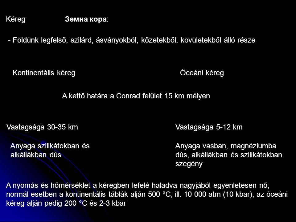 KéregЗемна кора: - Földünk legfelső, szilárd, ásványokból, kőzetekből, kövületekből álló része Kontinentális kéreg Óceáni kéreg Vastagsága 5-12 km Vastagsága 30-35 km A kettő határa a Conrad felület 15 km mélyen Anyaga szilikátokban és alkáliákban dús Anyaga vasban, magnéziumba dús, alkáliákban és szilikátokban szegény A nyomás és hőmérséklet a kéregben lefelé haladva nagyjából egyenletesen nő, normál esetben a kontinentális táblák alján 500 °C, ill.