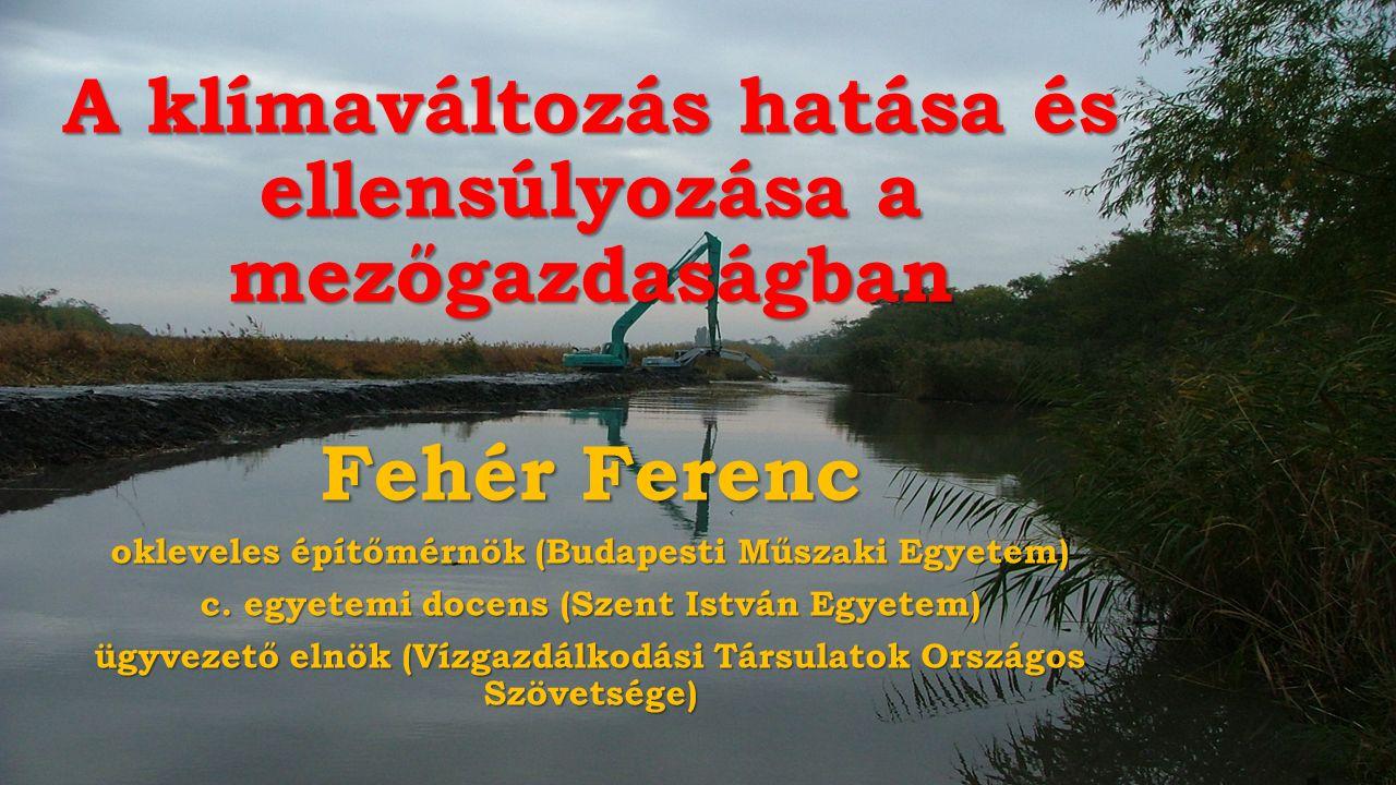 A klímaváltozás hatása és ellensúlyozása a mezőgazdaságban Fehér Ferenc okleveles építőmérnök (Budapesti Műszaki Egyetem) c.