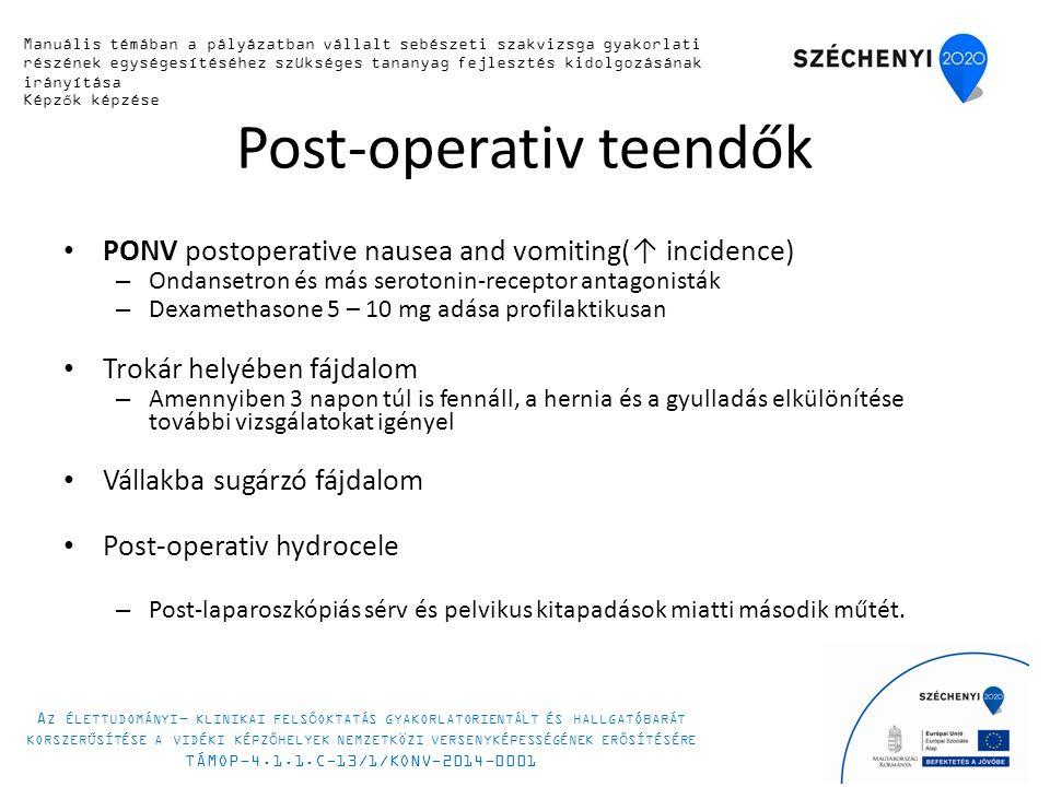 Post-operativ teendők PONV postoperative nausea and vomiting(↑ incidence) – Ondansetron és más serotonin-receptor antagonisták – Dexamethasone 5 – 10 mg adása profilaktikusan Trokár helyében fájdalom – Amennyiben 3 napon túl is fennáll, a hernia és a gyulladás elkülönítése további vizsgálatokat igényel Vállakba sugárzó fájdalom Post-operativ hydrocele – Post-laparoszkópiás sérv és pelvikus kitapadások miatti második műtét.