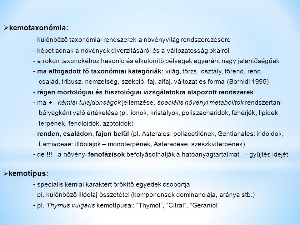  kemotaxonómia: - különböző taxonómiai rendszerek a növényvilág rendszerezésére - képet adnak a növények diverzitásáról és a változatosság okairól - a rokon taxonokéhoz hasonló és elkülönítő bélyegek egyaránt nagy jelentőségűek - ma elfogadott fő taxonómiai kategóriák: világ, törzs, osztály, főrend, rend, család, tribusz, nemzetség, szekció, faj, alfaj, változat és forma (Borhidi 1995) - régen morfológiai és hisztológiai vizsgálatokra alapozott rendszerek - ma + : kémiai tulajdonságok jellemzése, speciális növényi metabolitok rendszertani bélyegként való értékelése (pl.