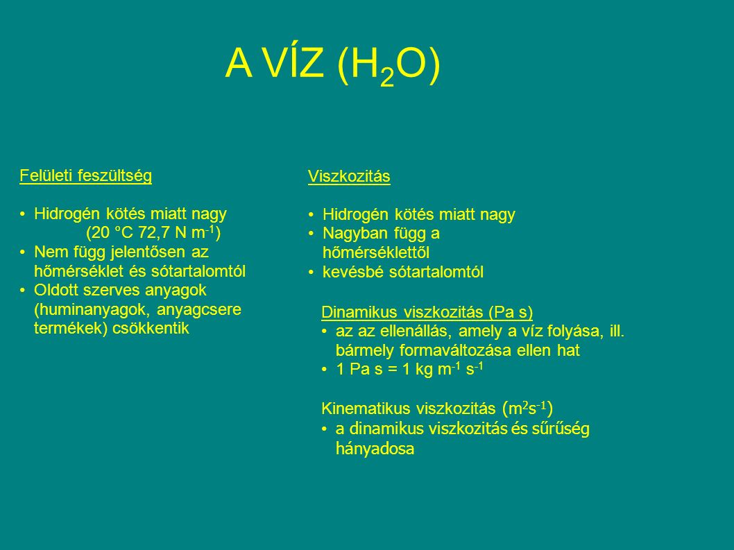 A VÍZ (H 2 O) Felületi feszültség Hidrogén kötés miatt nagy (20 °C 72,7 N m -1 ) Nem függ jelentősen az hőmérséklet és sótartalomtól Oldott szerves anyagok (huminanyagok, anyagcsere termékek) csökkentik Viszkozitás Hidrogén kötés miatt nagy Nagyban függ a hőmérséklettől kevésbé sótartalomtól Dinamikus viszkozitás (Pa s) az az ellenállás, amely a víz folyása, ill.