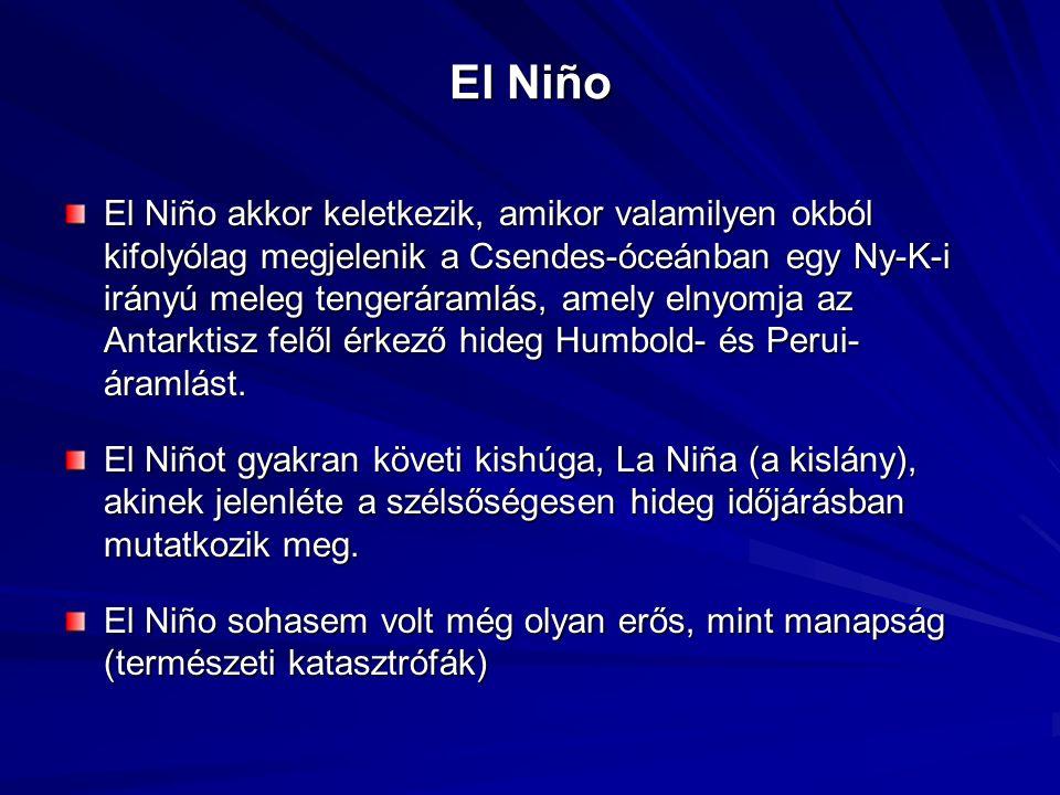 El Niño El Niño akkor keletkezik, amikor valamilyen okból kifolyólag megjelenik a Csendes-óceánban egy Ny-K-i irányú meleg tengeráramlás, amely elnyomja az Antarktisz felől érkező hideg Humbold- és Perui- áramlást.