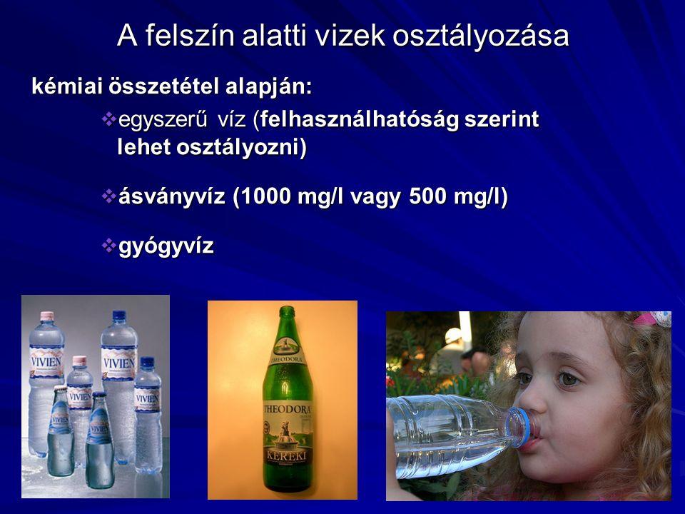 A felszín alatti vizek osztályozása kémiai összetétel alapján:  egyszerű víz (felhasználhatóság szerint lehet osztályozni)  ásványvíz (1000 mg/l vag