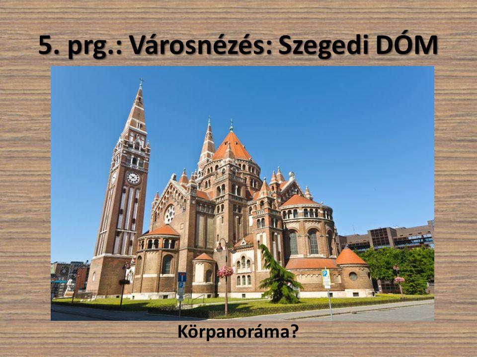 5. prg.: Városnézés: Szegedi DÓM Körpanoráma?