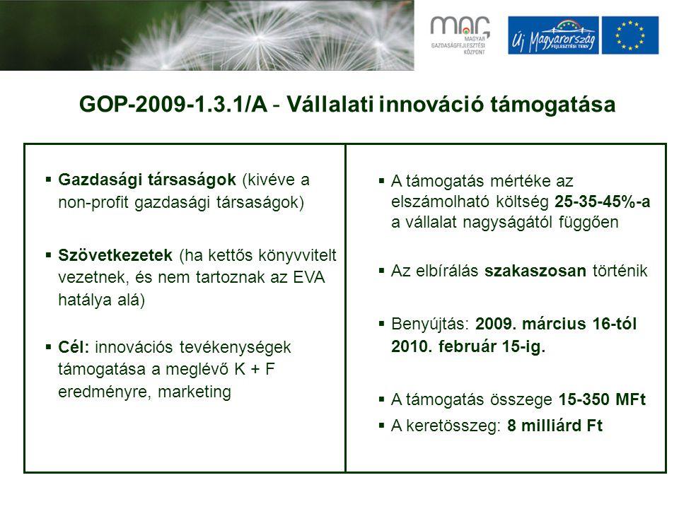 GOP-2009-1.3.1/A - Vállalati innováció támogatása  Gazdasági társaságok (kivéve a non-profit gazdasági társaságok)  Szövetkezetek (ha kettős könyvvitelt vezetnek, és nem tartoznak az EVA hatálya alá)  Cél: innovációs tevékenységek támogatása a meglévő K + F eredményre, marketing  A támogatás mértéke az elszámolható költség 25-35-45%-a a vállalat nagyságától függően  Az elbírálás szakaszosan történik  Benyújtás: 2009.
