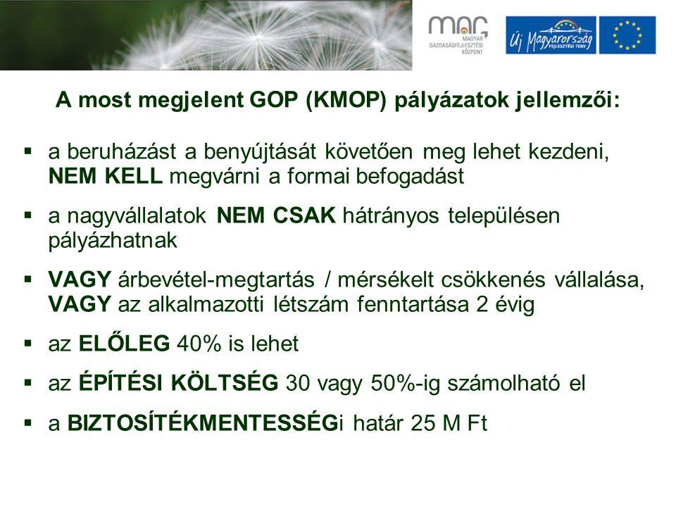 A most megjelent GOP (KMOP) pályázatok jellemzői:  a beruházást a benyújtását követően meg lehet kezdeni, NEM KELL megvárni a formai befogadást  a nagyvállalatok NEM CSAK hátrányos településen pályázhatnak  VAGY árbevétel-megtartás / mérsékelt csökkenés vállalása, VAGY az alkalmazotti létszám fenntartása 2 évig  az ELŐLEG 40% is lehet  az ÉPÍTÉSI KÖLTSÉG 30 vagy 50%-ig számolható el  a BIZTOSÍTÉKMENTESSÉGi határ 25 M Ft