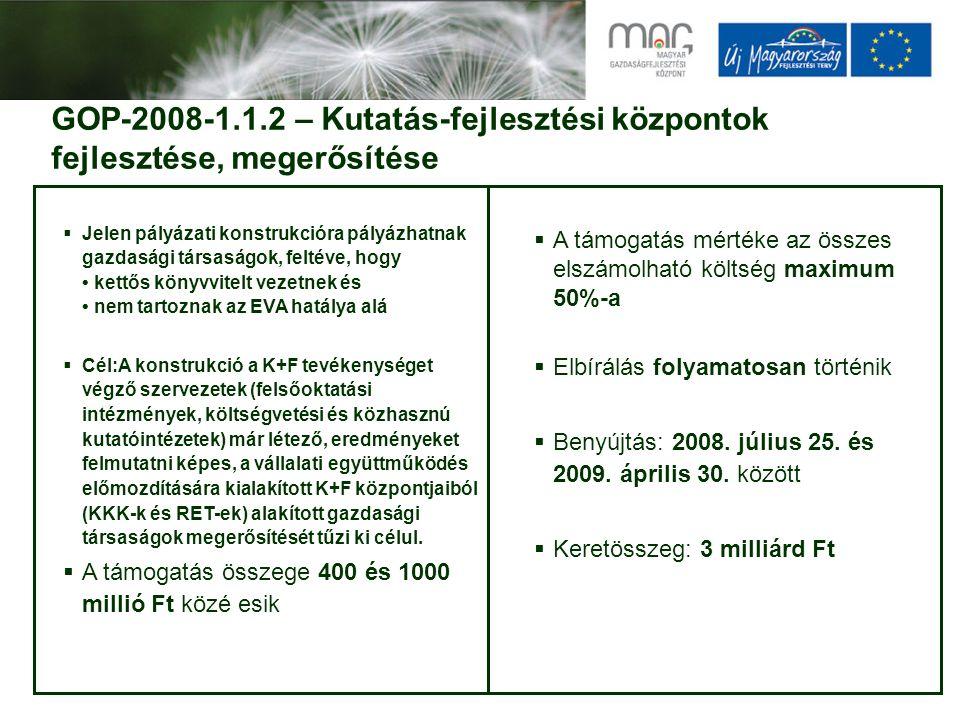 GOP-2008-1.1.2 – Kutatás-fejlesztési központok fejlesztése, megerősítése  Jelen pályázati konstrukcióra pályázhatnak gazdasági társaságok, feltéve, hogy kettős könyvvitelt vezetnek és nem tartoznak az EVA hatálya alá  Cél:A konstrukció a K+F tevékenységet végző szervezetek (felsőoktatási intézmények, költségvetési és közhasznú kutatóintézetek) már létező, eredményeket felmutatni képes, a vállalati együttműködés előmozdítására kialakított K+F központjaiból (KKK-k és RET-ek) alakított gazdasági társaságok megerősítését tűzi ki célul.