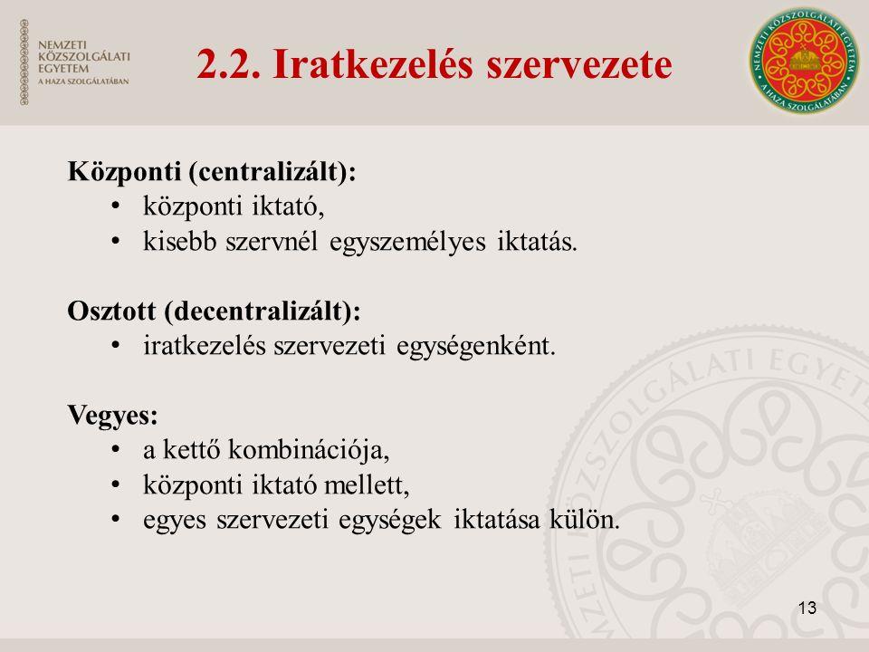 2.2. Iratkezelés szervezete Központi (centralizált): központi iktató, kisebb szervnél egyszemélyes iktatás. Osztott (decentralizált): iratkezelés szer