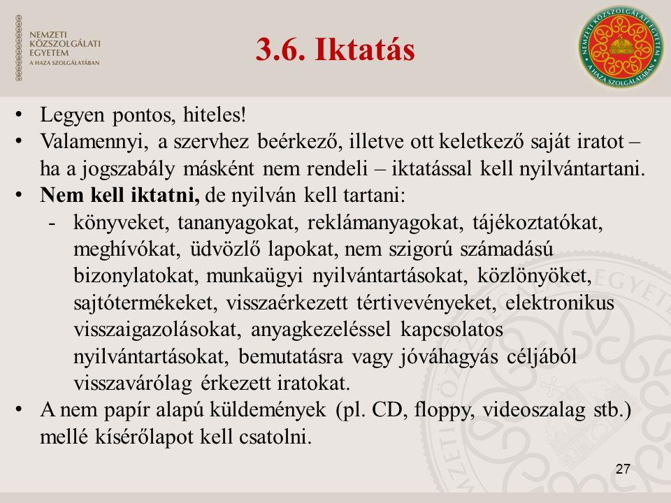 3.6. Iktatás Legyen pontos, hiteles! Valamennyi, a szervhez beérkező, illetve ott keletkező saját iratot – ha a jogszabály másként nem rendeli – iktat