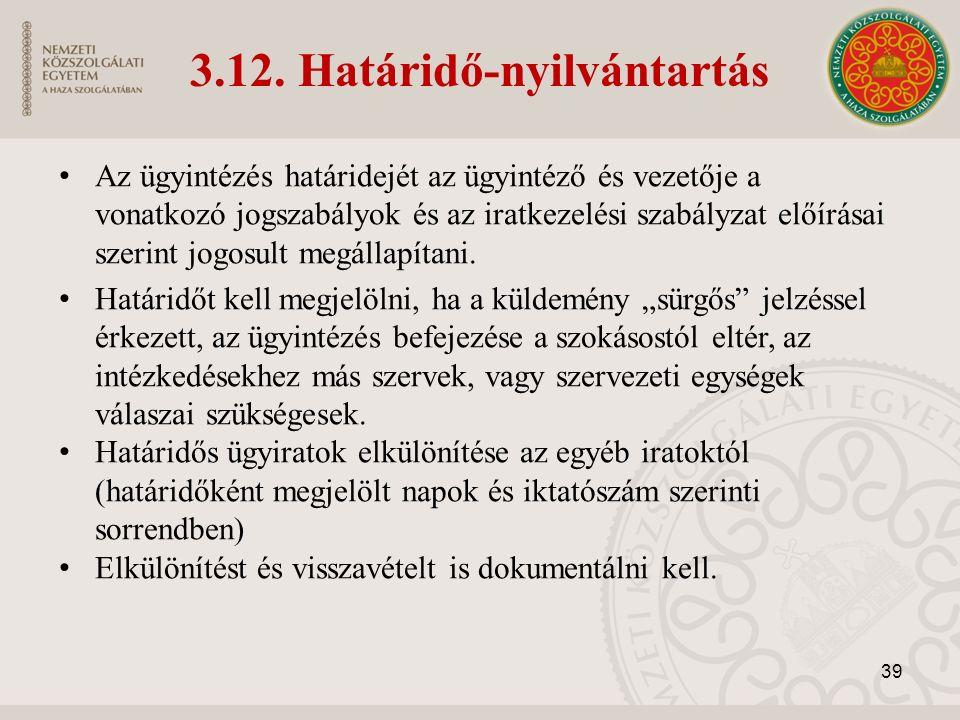 3.12. Határidő-nyilvántartás Az ügyintézés határidejét az ügyintéző és vezetője a vonatkozó jogszabályok és az iratkezelési szabályzat előírásai szeri