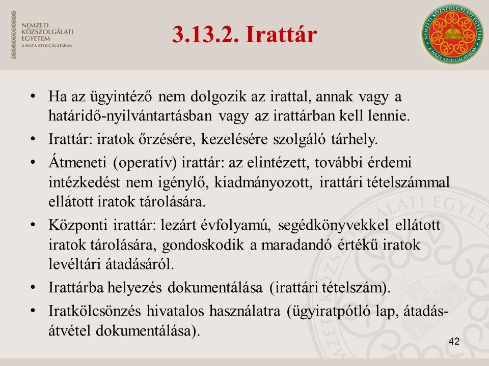 3.13.2. Irattár Ha az ügyintéző nem dolgozik az irattal, annak vagy a határidő-nyilvántartásban vagy az irattárban kell lennie. Irattár: iratok őrzésé