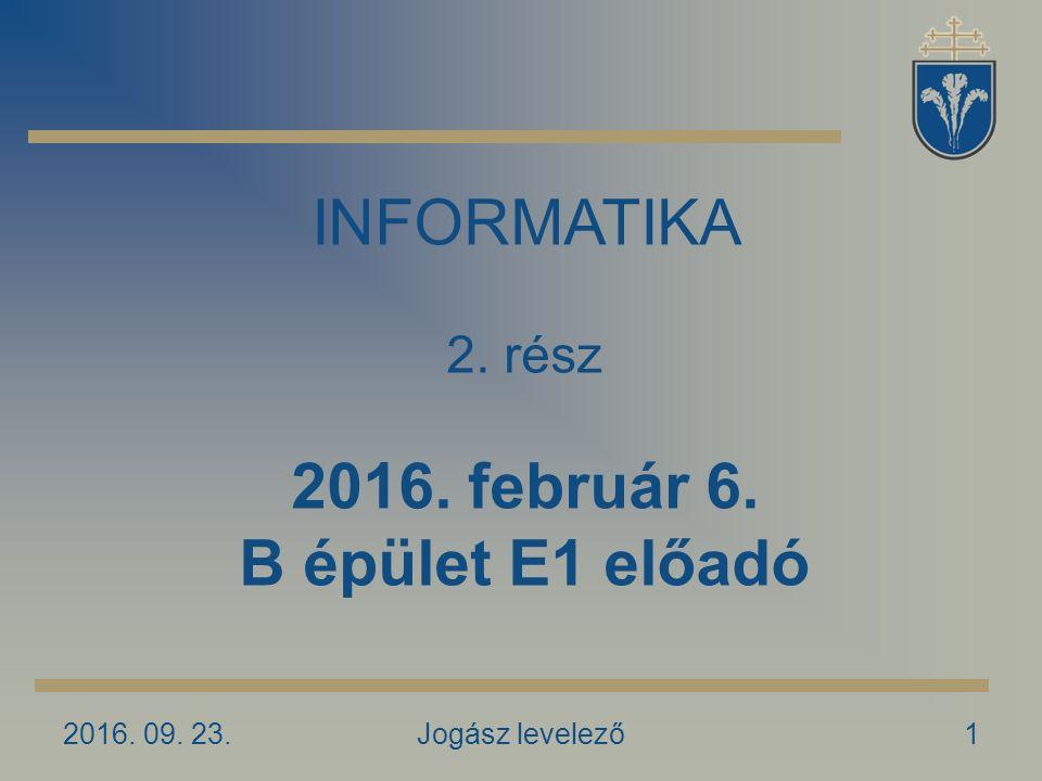 2016. 09. 23.Jogász levelező1 INFORMATIKA 2. rész 2016. február 6. B épület E1 előadó
