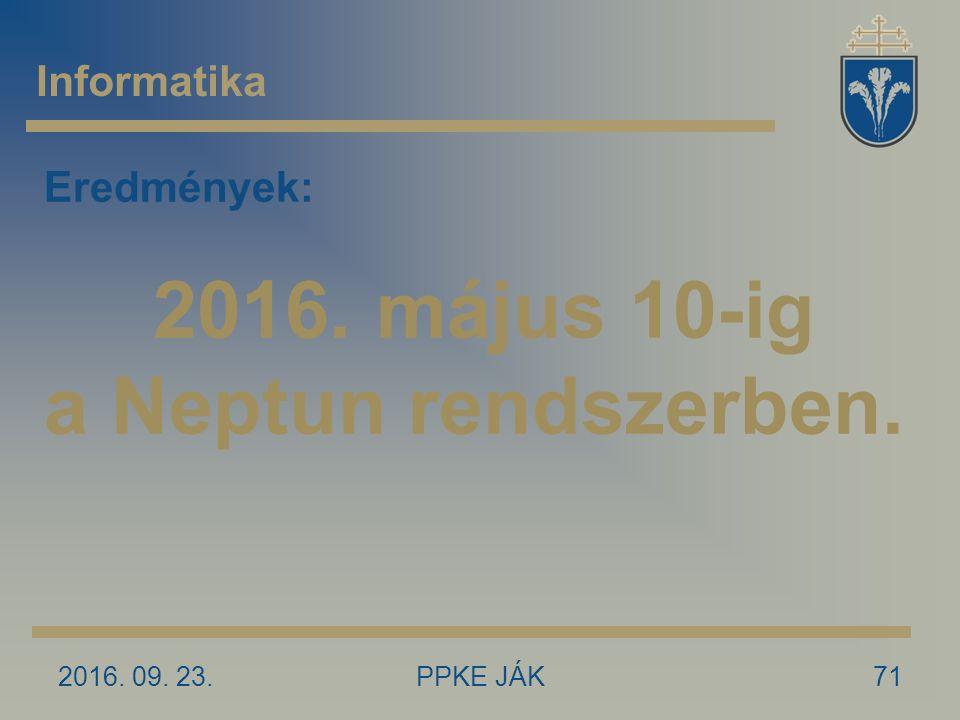 2016. 09. 23.PPKE JÁK71 Informatika Eredmények: 2016. május 10-ig a Neptun rendszerben.