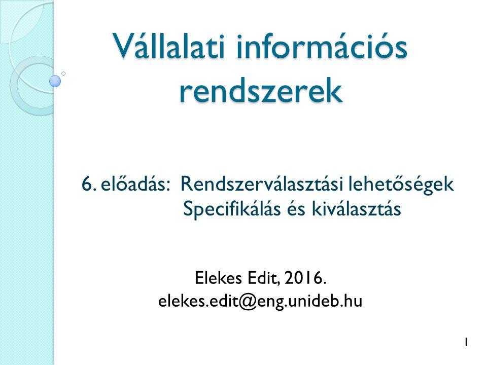 1 Vállalati információs rendszerek 6. előadás: Rendszerválasztási lehetőségek Specifikálás és kiválasztás Elekes Edit, 2016. elekes.edit@eng.unideb.hu