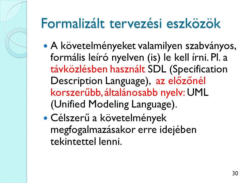 30 Formalizált tervezési eszközök A követelményeket valamilyen szabványos, formális leíró nyelven (is) le kell írni. Pl. a távközlésben használt SDL (