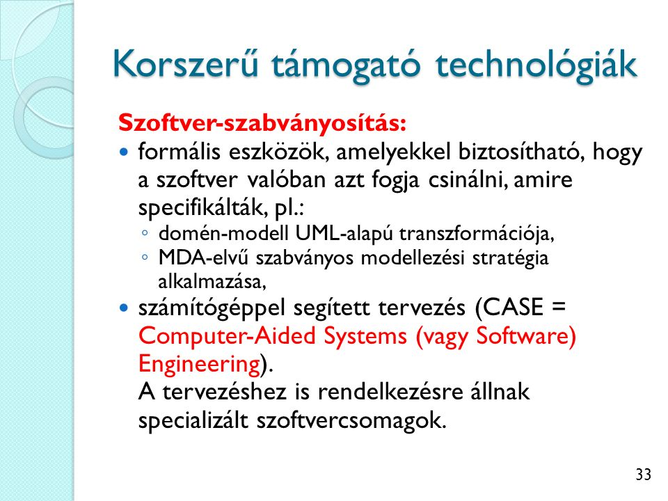 33 Korszerű támogató technológiák Szoftver-szabványosítás: formális eszközök, amelyekkel biztosítható, hogy a szoftver valóban azt fogja csinálni, ami
