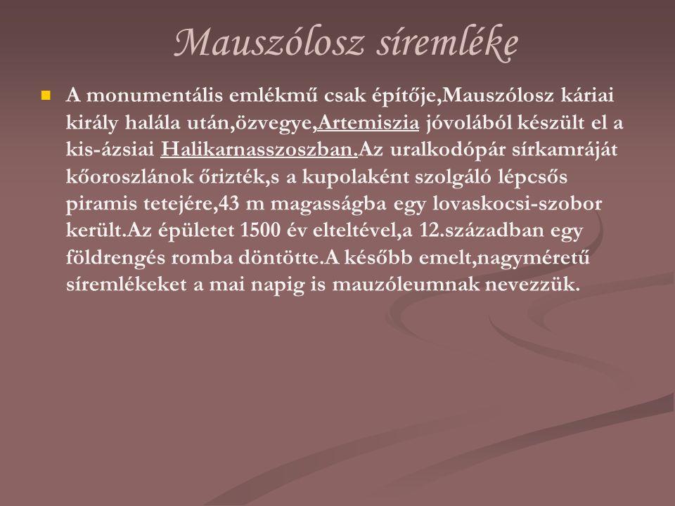 Mauszólosz síremléke A monumentális emlékmű csak építője,Mauszólosz káriai király halála után,özvegye,Artemiszia jóvolából készült el a kis-ázsiai Hal