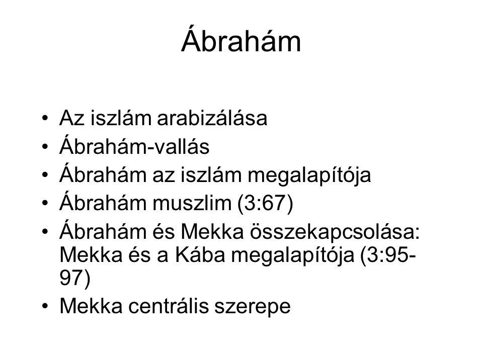 Ábrahám Az iszlám arabizálása Ábrahám-vallás Ábrahám az iszlám megalapítója Ábrahám muszlim (3:67) Ábrahám és Mekka összekapcsolása: Mekka és a Kába megalapítója (3:95- 97) Mekka centrális szerepe