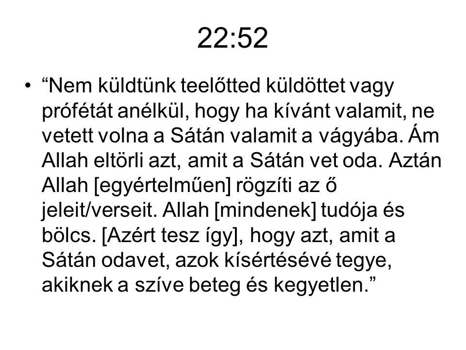 22:52 Nem küldtünk teelőtted küldöttet vagy prófétát anélkül, hogy ha kívánt valamit, ne vetett volna a Sátán valamit a vágyába.