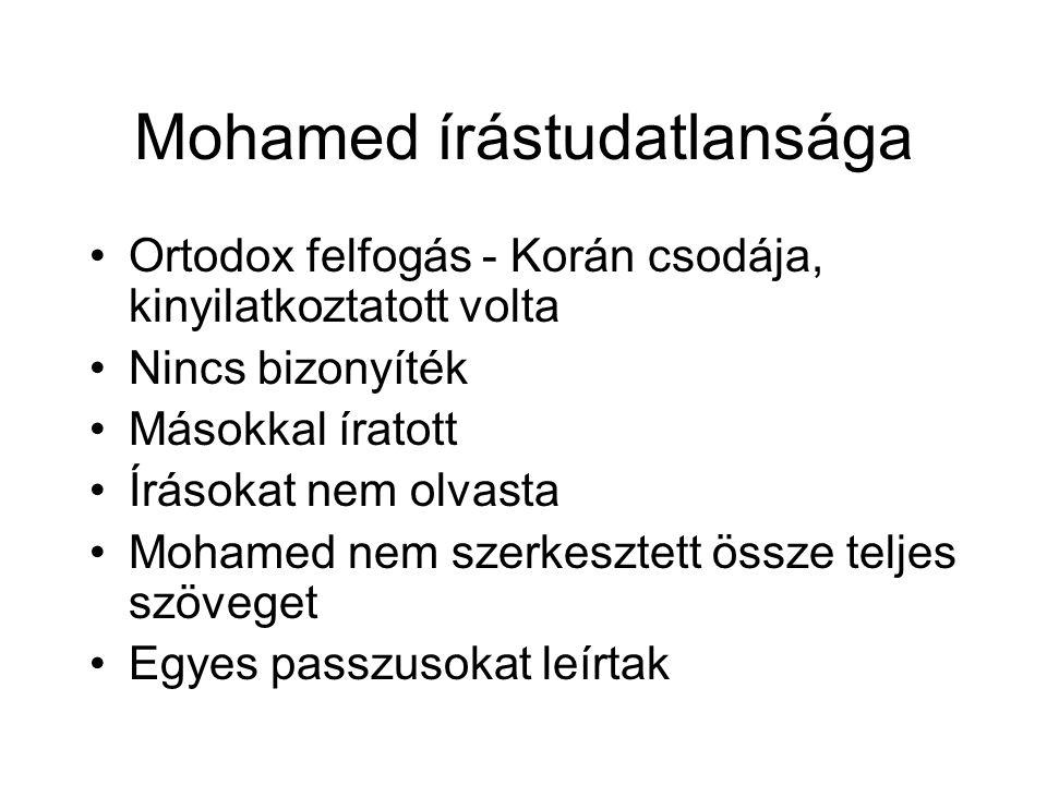Mohamed írástudatlansága Ortodox felfogás - Korán csodája, kinyilatkoztatott volta Nincs bizonyíték Másokkal íratott Írásokat nem olvasta Mohamed nem szerkesztett össze teljes szöveget Egyes passzusokat leírtak
