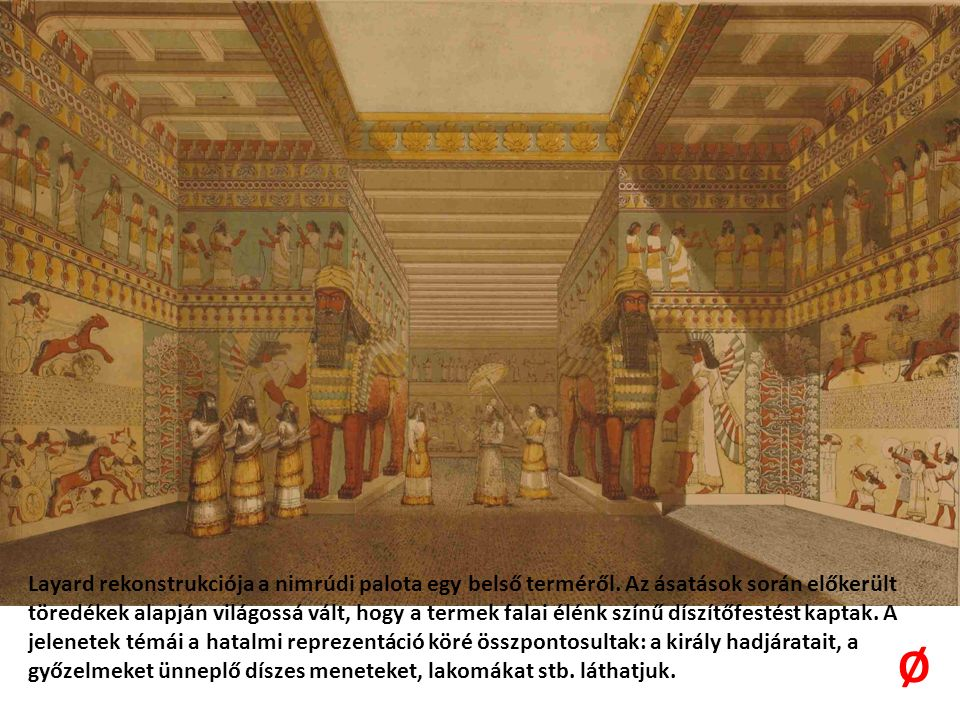 Layard rekonstrukciója a nimrúdi palota egy belső terméről. Az ásatások során előkerült töredékek alapján világossá vált, hogy a termek falai élénk sz