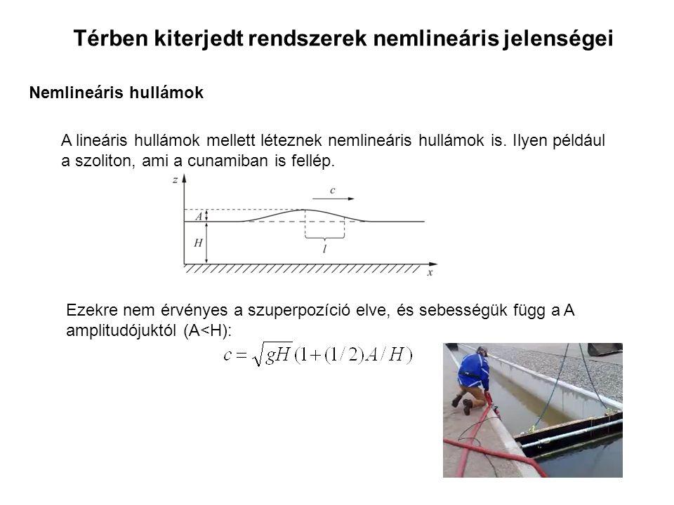 Térben kiterjedt rendszerek nemlineáris jelenségei Nemlineáris hullámok A lineáris hullámok mellett léteznek nemlineáris hullámok is. Ilyen például a