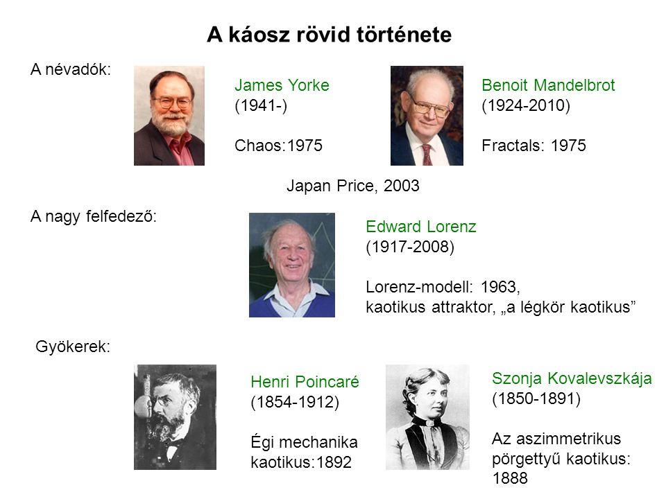 """A káosz rövid története A névadók: A nagy felfedező: Gyökerek: James Yorke (1941-) Chaos:1975 Benoit Mandelbrot (1924-2010) Fractals: 1975 Japan Price, 2003 Edward Lorenz (1917-2008) Lorenz-modell: 1963, kaotikus attraktor, """"a légkör kaotikus Henri Poincaré (1854-1912) Égi mechanika kaotikus:1892 Szonja Kovalevszkája (1850-1891) Az aszimmetrikus pörgettyű kaotikus: 1888"""
