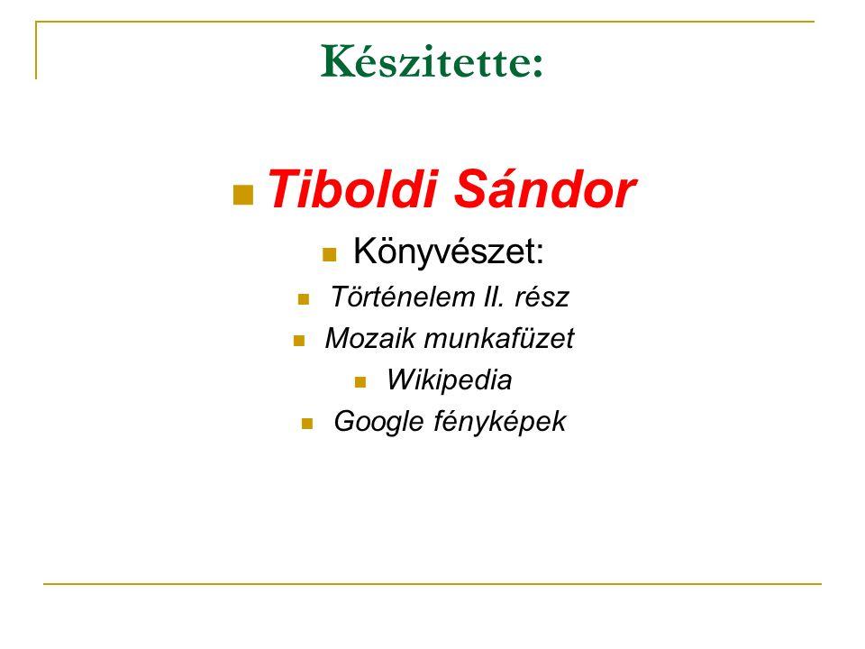 Készitette: Tiboldi Sándor Könyvészet: Történelem II. rész Mozaik munkafüzet Wikipedia Google fényképek