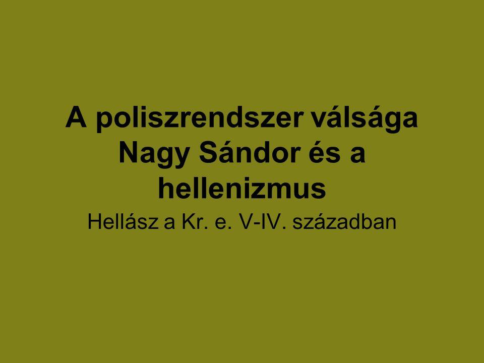 A poliszrendszer válsága Nagy Sándor és a hellenizmus Hellász a Kr. e. V-IV. században