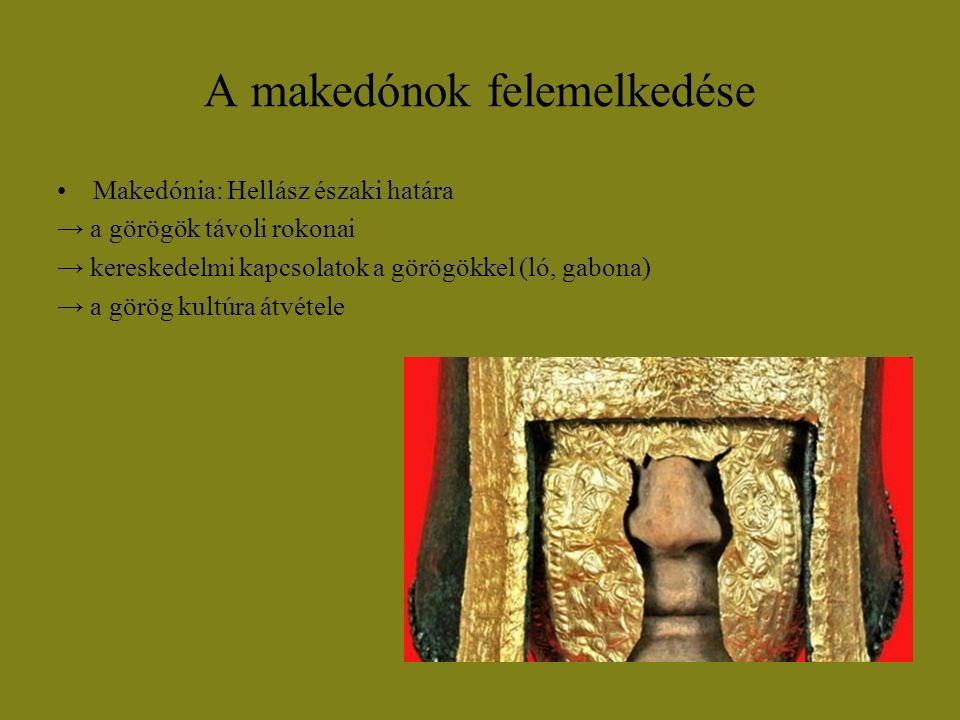 A makedónok felemelkedése Makedónia: Hellász északi határa → a görögök távoli rokonai → kereskedelmi kapcsolatok a görögökkel (ló, gabona) → a görög k