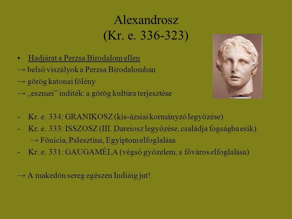 """Alexandrosz (Kr. e. 336-323) Hadjárat a Perzsa Birodalom ellen → belső viszályok a Perzsa Birodalomban → görög katonai fölény → """"eszmei"""" indíték: a gö"""