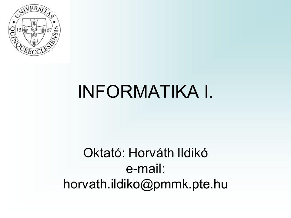 INFORMATIKA I. Oktató: Horváth Ildikó e-mail: horvath.ildiko@pmmk.pte.hu