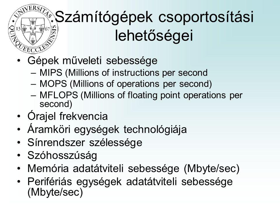 Számítógépek csoportosítási lehetőségei Gépek műveleti sebessége –MIPS (Millions of instructions per second –MOPS (Millions of operations per second) –MFLOPS (Millions of floating point operations per second) Órajel frekvencia Áramköri egységek technológiája Sínrendszer szélessége Szóhosszúság Memória adatátviteli sebessége (Mbyte/sec) Perifériás egységek adatátviteli sebessége (Mbyte/sec)