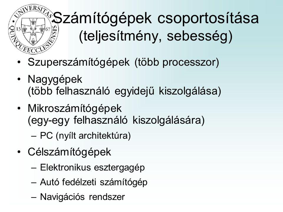 Számítógépek csoportosítása (teljesítmény, sebesség) Szuperszámítógépek (több processzor) Nagygépek (több felhasználó egyidejű kiszolgálása) Mikroszámítógépek (egy-egy felhasználó kiszolgálására) –PC (nyílt architektúra) Célszámítógépek –Elektronikus esztergagép –Autó fedélzeti számítógép –Navigációs rendszer