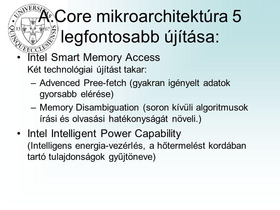 A Core mikroarchitektúra 5 legfontosabb újítása: Intel Smart Memory Access Két technológiai újítást takar: –Advenced Pree-fetch (gyakran igényelt adatok gyorsabb elérése) –Memory Disambiguation (soron kívüli algoritmusok írási és olvasási hatékonyságát növeli.) Intel Intelligent Power Capability (Intelligens energia-vezérlés, a hőtermelést kordában tartó tulajdonságok gyűjtöneve)